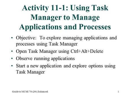 Guide to MCSE 70-290, Enhanced1 Activity 11-1: Using Task Manager to Manage Applications and Processes Objective: To explore managing applications and.