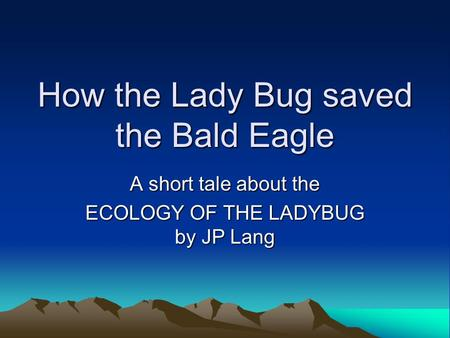 How the Lady Bug saved the Bald Eagle A short tale about the ECOLOGY OF THE LADYBUG by JP Lang.