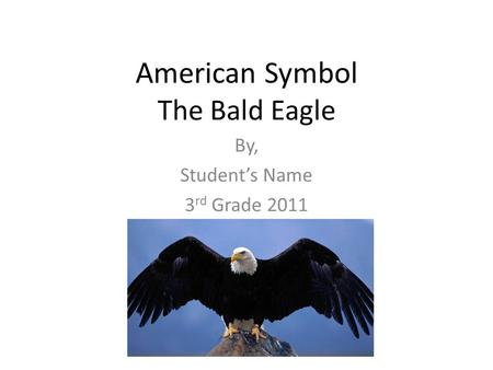American Symbol The Bald Eagle By, Student's Name 3 rd Grade 2011.