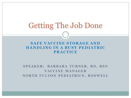 SAFE VACCINE STORAGE AND HANDLING IN A BUSY PEDIATRIC PRACTICE SPEAKER: BARBARA TURNER, RN, BSN VACCINE MANAGER NORTH FULTON PEDIATRICS, ROSWELL Getting.
