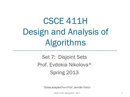 CSCE 411H Design and Analysis of Algorithms Set 7: Disjoint Sets Prof. Evdokia Nikolova* Spring 2013 CSCE 411H, Spring 2013: Set 7 1 * Slides adapted from.