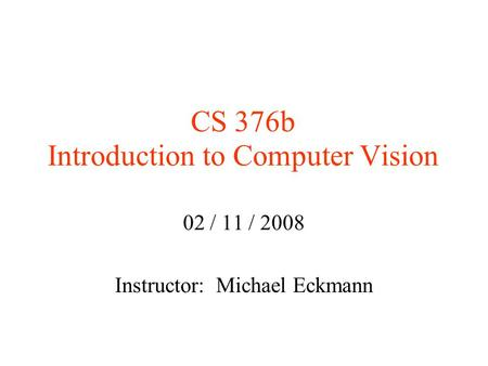 CS 376b Introduction to Computer Vision 02 / 11 / 2008 Instructor: Michael Eckmann.