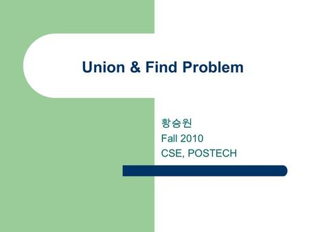 Union & Find Problem 황승원 Fall 2010 CSE, POSTECH 2 2 Union-Find Problem Given a set {1, 2, …, n} of n elements. Initially each element is in a different.