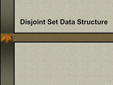 1 Disjoint Set Data Structure. 2 Disjoint Sets What are Disjoint Sets? Tree Representation Basic Operations Parent Array Representation Simple Find and.