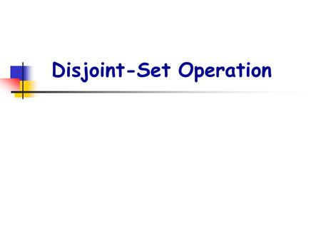 Disjoint-Set Operation. p2. Disjoint Set Operations : MAKE-SET(x) : Create new set {x} with representative x. UNION(x,y) : x and y are elements of two.