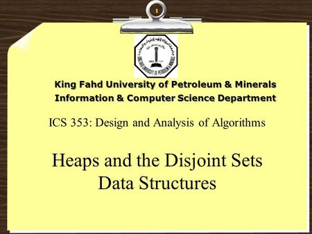 ICS 353: Design and Analysis of Algorithms Heaps and the Disjoint Sets Data Structures King Fahd University of Petroleum & Minerals Information & Computer.