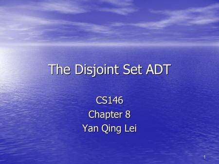 1 The Disjoint Set ADT CS146 Chapter 8 Yan Qing Lei.