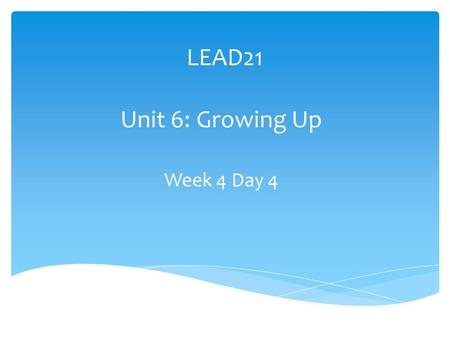 LEAD21 Unit 6: Growing Up Week 4 Day 4. Extend the Theme Theme Question: How do living things grow and change? Focus Question: What do animals learn as.