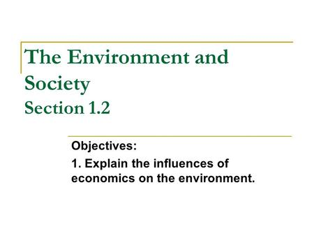 The Environment and Society Section 1.2 Objectives: 1. Explain the influences of economics on the environment.