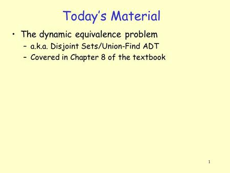 1 Today's Material The dynamic equivalence problem –a.k.a. Disjoint Sets/Union-Find ADT –Covered in Chapter 8 of the textbook.
