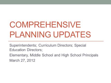 COMPREHENSIVE PLANNING UPDATES Superintendents; Curriculum Directors; Special Education Directors; Elementary, Middle School and High School Principals.
