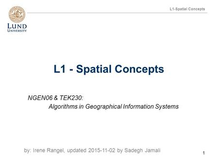 L1-Spatial Concepts NGEN06 & TEK230: Algorithms in Geographical Information Systems by: Irene Rangel, updated 2015-11-02 by Sadegh Jamali 1.