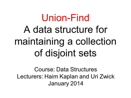 Union-Find A data structure for maintaining a collection of disjoint sets Course: Data Structures Lecturers: Haim Kaplan and Uri Zwick January 2014.