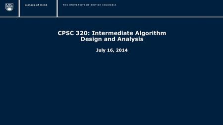 1 CPSC 320: Intermediate Algorithm Design and Analysis July 16, 2014.