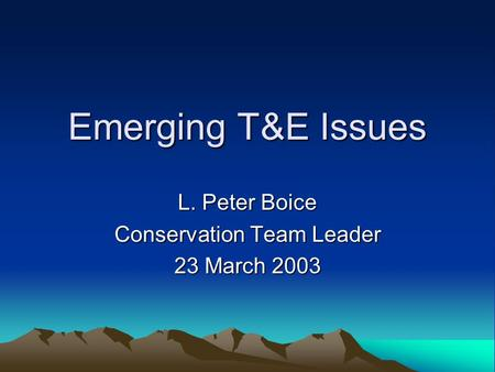 Emerging T&E Issues L. Peter Boice Conservation Team Leader 23 March 2003.