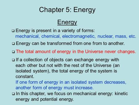 Chapter 5: Energy Energy  Energy is present in a variety of forms: mechanical, chemical, electromagnetic, nuclear, mass, etc.  Energy can be transformed.