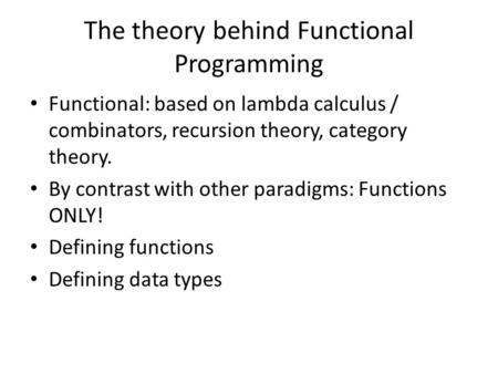 The theory behind Functional Programming Functional: based on lambda calculus / combinators, recursion theory, category theory. By contrast with other.