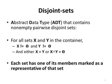 Disjoint-sets Abstract Data Type (ADT) that contains nonempty pairwise disjoint sets: For all sets X and Y in the container, – X != ϴ and Y != ϴ – And.