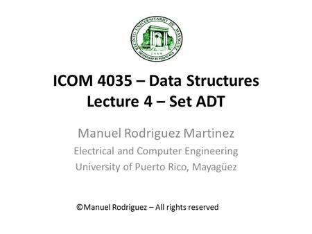 ICOM 4035 – Data Structures Lecture 4 – Set ADT Manuel Rodriguez Martinez Electrical and Computer Engineering University of Puerto Rico, Mayagüez ©Manuel.