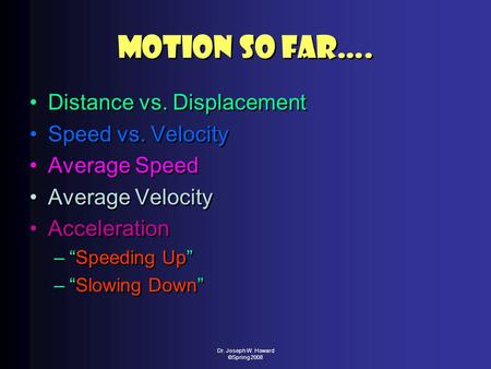 "Dr. Joseph W. Howard ©Spring 2008 Motion So Far…. Distance vs. Displacement Speed vs. Velocity Average Speed Average Velocity Acceleration –""Speeding Up"""