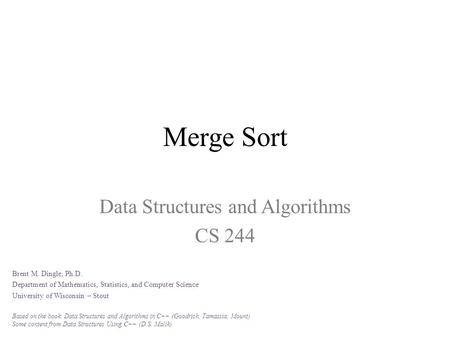 Merge Sort Data Structures and Algorithms CS 244 Brent M. Dingle, Ph.D. Department of Mathematics, Statistics, and Computer Science University of Wisconsin.