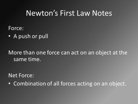 Newton's First Law Notes Force: A push or pull More than one force can act on an object at the same time. Net Force: Combination of all forces acting on.
