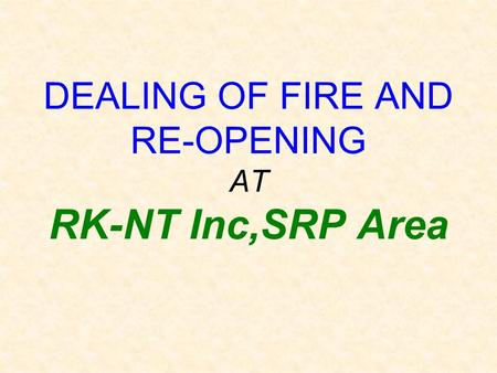 DEALING OF FIRE AND RE-OPENING AT RK-NT Inc,SRP Area.