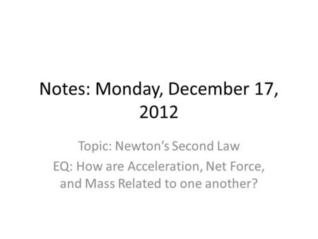 Notes: Monday, December 17, 2012 Topic: Newton's Second Law EQ: How are Acceleration, Net Force, and Mass Related to one another?