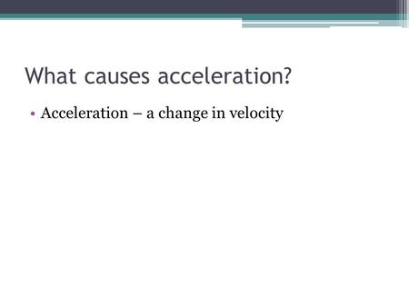 What causes acceleration? Acceleration – a change in velocity.