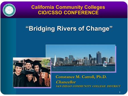 "1 ""Bridging Rivers of Change"" Constance M. Carroll, Ph.D. Chancellor SAN DIEGO COMMUNITY COLLEGE DISTRICT California Community Colleges CIO/CSSO CONFERENCE."