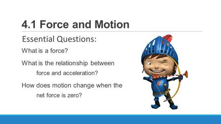 4.1 Force and Motion Essential Questions: What is a force? What is the relationship between force and acceleration? How does motion change when the net.