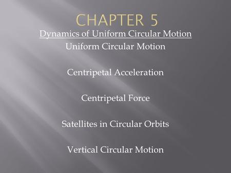 Dynamics of Uniform Circular Motion Uniform Circular Motion Centripetal Acceleration Centripetal Force Satellites in Circular Orbits Vertical Circular.