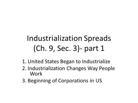 Industrialization Spreads (Ch. 9, Sec. 3)- part 1 1. United States Began to Industrialize 2. Industrialization Changes Way People Work 3. Beginning of.