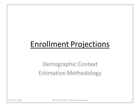 Enrollment Projections Demographic Context Estimation Methodology April 16, 2008Bill Smith, Public Policy Demographics1.