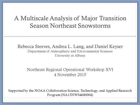 A Multiscale Analysis of Major Transition Season Northeast Snowstorms Rebecca Steeves, Andrea L. Lang, and Daniel Keyser Department of Atmospheric and.