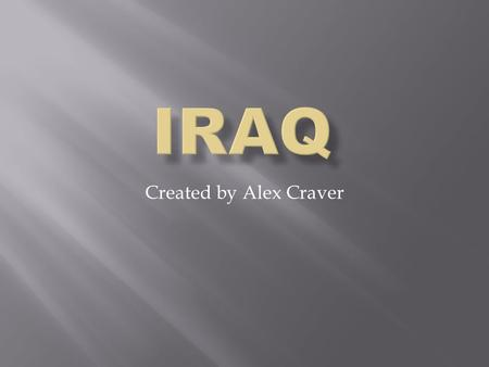 Created by Alex Craver.  Iraq is in the middle east  The 2 major rivers are the Euphrates and the Tigris. Both of which run into the Persian Gulf. 