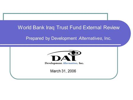 World Bank Iraq Trust Fund External Review Prepared by Development Alternatives, Inc. March 31, 2006.