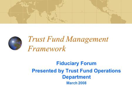 Trust Fund Management Framework Fiduciary Forum Presented by Trust Fund Operations Department March 2008.