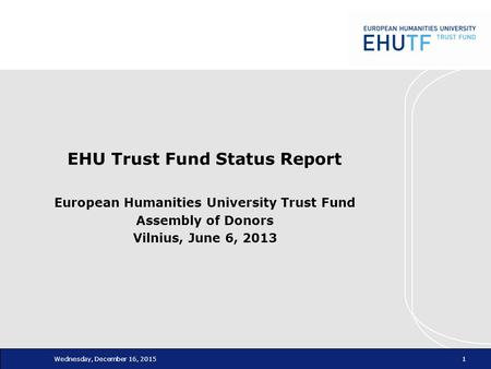 Wednesday, December 16, 20151 EHU Trust Fund Status Report European Humanities University Trust Fund Assembly of Donors Vilnius, June 6, 2013.