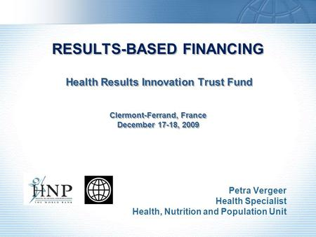RESULTS-BASED FINANCING Health Results Innovation Trust Fund Clermont-Ferrand, France December 17-18, 2009 Petra Vergeer Health Specialist Health, Nutrition.