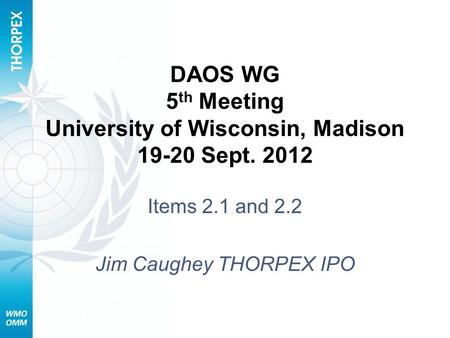 DAOS WG 5 th Meeting University of Wisconsin, Madison 19-20 Sept. 2012 Items 2.1 and 2.2 Jim Caughey THORPEX IPO.