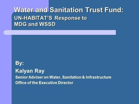 Water and Sanitation Trust Fund: UN-HABITAT'S Response to MDG and WSSD By: Kalyan Ray Senior Adviser on Water, Sanitation & Infrastructure Office of the.