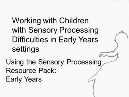 Using the Sensory Processing Resource Pack: Early Years Working with Children with Sensory Processing Difficulties in Early Years settings.