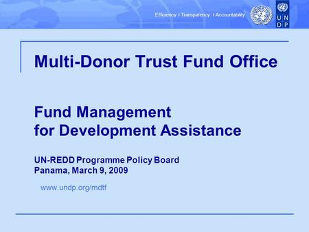 Efficiency ׀ Transparency ׀ Accountability Multi-Donor Trust Fund Office Fund Management for Development Assistance UN-REDD Programme Policy Board Panama,