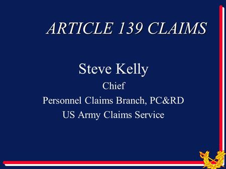 ARTICLE 139 CLAIMS Steve Kelly Chief Personnel Claims Branch, PC&RD US Army Claims Service.