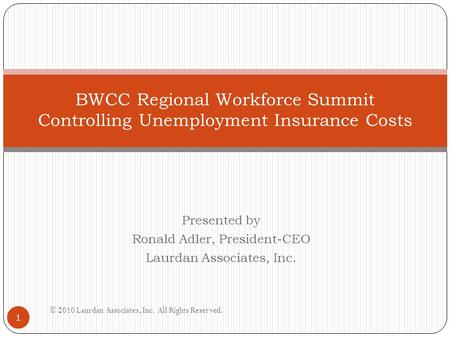 Presented by Ronald Adler, President-CEO Laurdan Associates, Inc. BWCC Regional Workforce Summit Controlling Unemployment Insurance Costs 1 © 2010 Laurdan.