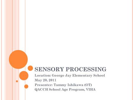 SENSORY PROCESSING Location: George Jay Elementary School May 20, 2011 Presenter: Tammy Ishikawa (OT) QACCH School Age Program, VIHA.