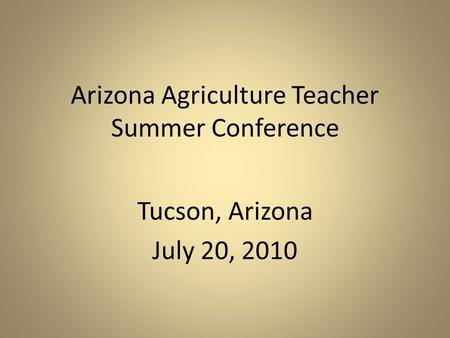 Arizona Agriculture Teacher Summer Conference Tucson, Arizona July 20, 2010.