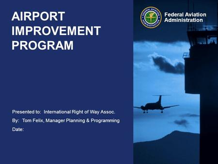 Presented to: By: Date: Federal Aviation Administration AIRPORT IMPROVEMENT PROGRAM International Right of Way Assoc. Tom Felix, Manager Planning & Programming.