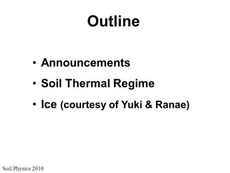 Soil Physics 2010 Outline Announcements Soil Thermal Regime Ice (courtesy of Yuki & Ranae)